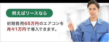 例えばリースなら初期費用65万円のエアコンを月々1万円で導入できます。